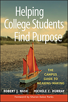 Helping college students find purpose : the campus guide to meaning-making