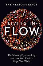 Living in flow : the science of synchronicity and how your choices shape your world