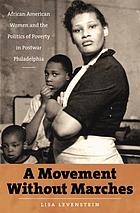 A movement without marches : African American women and the politics of poverty in postwar Philadelphia