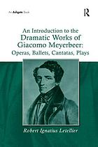 An introduction to the dramatic works of Giacomo Meyerbeer : operas, ballets, cantatas, plays