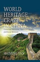 World Heritage craze in China : universal discourse, national culture and local memory