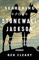 Searching for Stonewall Jackson : a quest for legacy in a divided America
