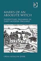 Marks of an Absolute Witch : Evidentiary Dilemmas in Early Modern England.