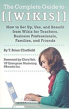 The complete guide to wikis : how to set up, use, and benefit from wikis for teachers, business professionals, families, and friends