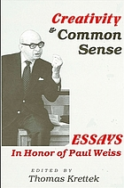 Creativity and common sense : essays in honor of Paul Weiss