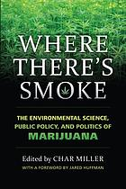 Where there's smoke : the environmental science, public policy, and politics of marijuana