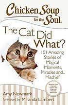 Chicken soup for the soul : the cat did what? 101 amazing stories of magical moments, miracles and ... mayhem