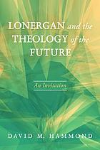 Lonergan and the Theology of the Future : an Invitation.