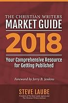 The Christian writers market guide. 2018 : your comprehensive resource for getting published