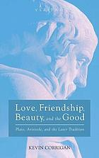 Love, friendship, beauty, and the good : Plato, Aristotle, and the later tradition