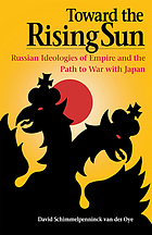 Toward the rising sun : Russian ideologies of empire and the path to war with Japan
