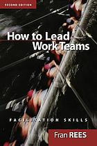 How to lead work teams : facilitation skills, second edition