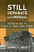 Still separate and unequal : segregation and the future of urban school reform