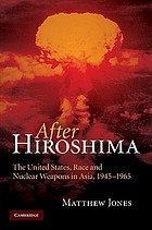 After Hiroshima : the United States, race and nuclear weapons in Asia, 1945-1965