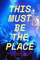 This must be the place : an architectural history of popular music performance venues
