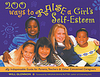 200 ways to raise a girl's self-esteem : an indespensable guide for parents, teachers & other concerned caregivers