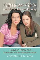 Gilmore girls and the politics of identity : essays on family and feminism in the television series