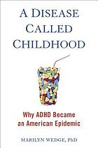A disease called childhood : why ADHD became an American epidemic