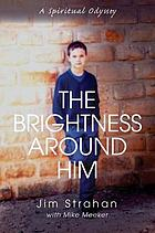 The Brightness Around Him : a Spiritual Odyssey.