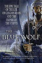 The blue wolf : the epic tale of the life of Genghis Khan and the empire of the steppes