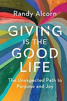 Giving is the good life : the unexpected path to purpose and joy