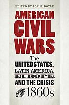 American civil wars : the United States, Latin America, Europe, and the crisis of the 1860s