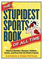 The Stupidest Sports Book of All Time : Hilarious Blunders, Bloopers, Oddities, Quotes, and More from the World of Sports