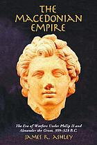 The Macedonian empire : the era of warfare under Philip II and Alexander the Great, 359-323 B.C.