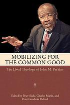 Mobilizing for the common good : the lived theology of John M. Perkins