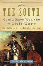 How the South could have won the Civil War : the fatal errors that led to Confederate defeat