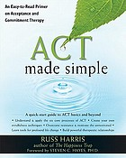 ACT made simple : an easy-to-read primer on acceptance and commitment therapy