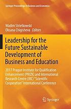 Leadership for the future sustainable development of business and education : 2017 Prague Institute for Qualification Enhancement (PRIZK) and International Research Centre (IRC)