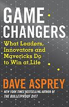 GAME CHANGERS : what extraordinary people and world class thinkers can teach us about being smarter.. , happier and more successful.