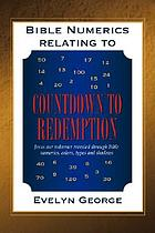Bible numerics relating to countdown to redemption : Jesus our redeemer revealed through Bible numerics, colors, types and shadows
