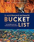 Australia's ultimate bucket list : The top 100 places you should see in your lifetime