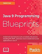 Java 9 programming blueprints : implement new features such as modules, the process handling API, REPL, and many more to build end-to-end applications in Java 9
