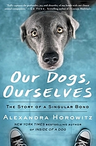 Our dogs, ourselves : the story of a singular bond