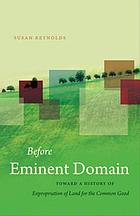 Before Eminent Domain Toward a History of Expropriation of Land for the Common Good