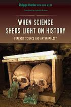 When Science Sheds Light on History : Forensic Science and Anthropology.