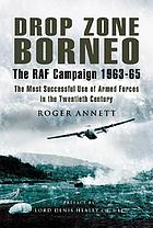 Drop Zone Borneo - The RAF Campaign 1963-65 : 'The Most Successful Use of Armed Forces in the Twentieth Century'.