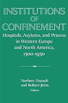 Institutions of confinement : hospitals, asylums, and prisons in Western Europe and North America, 1500-1950