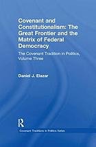 Covenant and constitutionalism : the great frontier and the matrix of federal democracy