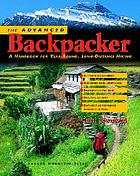 The advanced backpacker : a handbook of year-round, long-distance hiking