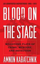 Blood on the stage : milestone plays of crime, mystery, and detection : an annotated repertoire, 1900-1925