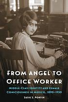 From angel to office worker : middle-class identity and female consciousness in Mexico, 1890-1950