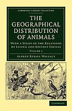 The Geographical Distribution of Animals With a Study of the Relations of Living and Extinct Faunas as Elucidating the Past Changes of the Earth's Surface : Volume 1