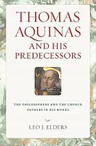 Thomas Aquinas and his predecessors : the philosophers and the church fathers in his works