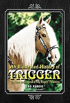 An illustrated history of Trigger : the lives and legend of Roy Rogers' palomino