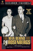 The man behind the Rosenbergs : by the KGB spymaster who was the case officer of Julius Rosenberg, Klaus Fuchs, and helped resolve the Cuban Missile Crisis