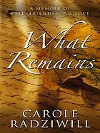 What remains : a memoir of fate, friendship, and love